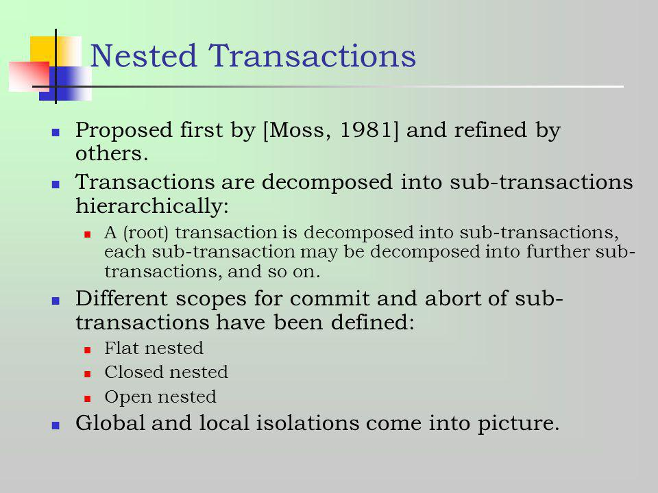 Nested Transactions Proposed first by [Moss, 1981] and refined by others. Transactions are decomposed into sub-transactions hierarchically: